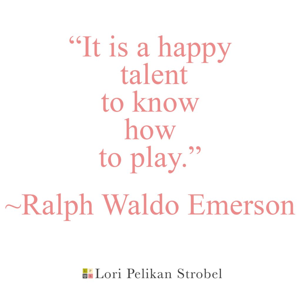 """It is a happy talent to know how to play"" Ralph Waldo Emerson"